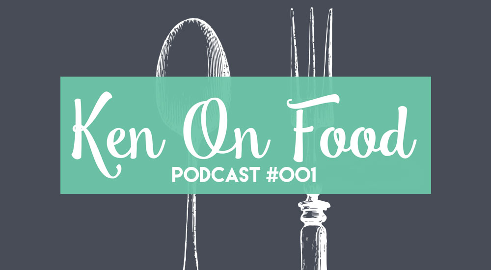 Ken On Food Podcast #001