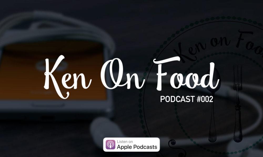 Ken On Food: Podcast 002